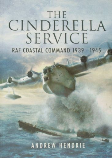 The Cinderella Service - RAF Coastal Command 1939-1945, by Andrew Hendrie